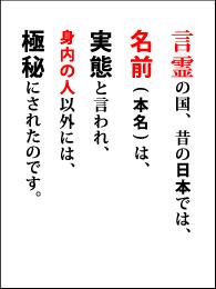 言霊の国、昔の日本では、名前(本名)は、実態と言われ、身内の人以外には、極秘にされたのです。