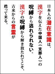 日本人の潜在意識は、漢字を伝えた中国人(支那人)の呪縛から逃れられない。漢字の呪縛から解き放たれてこそ、古来からの言霊が甦って来る。