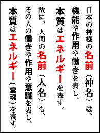 日本の神様の名前(神名)は、機能や作用や働きを表し、本質はエネルギーを表す。故に、人間の名前(人名)も、その人の働きや作用や意識を表し、本質はエネルギー(霊魂)を表す。