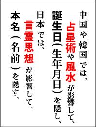 中国や韓国では、占星術や風水が影響して、誕生日(生年月日)を隠し、日本では、言霊思想が影響して、本名(名前)を隠す。